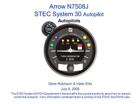 Arrow N7508J STEC System 30 Autopilot The STEC System 30 POH Supplement in the aircraft is the supreme authority about how to use and control the autopilot.
