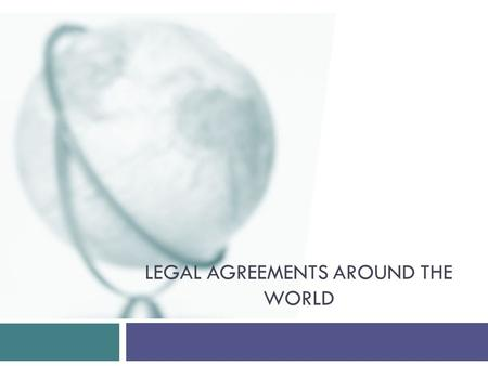 LEGAL AGREEMENTS AROUND THE WORLD. International legal systems and liability Property and contracts Resolving legal differences Legal Agreements Around.