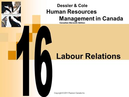 Copyright © 2011 Pearson Canada Inc. Labour Relations Dessler & Cole Human Resources Management in Canada Canadian Eleventh Edition.