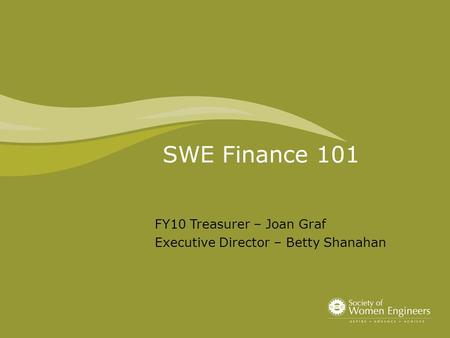 SWE Finance 101 FY10 Treasurer – Joan Graf Executive Director – Betty Shanahan.