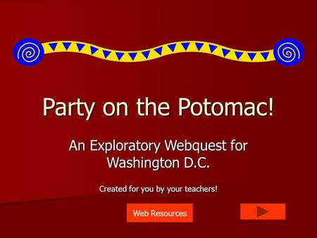 Party on the Potomac! An Exploratory Webquest for Washington D.C. Created for you by your teachers! Web Resources.