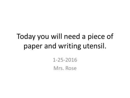 Today you will need a piece of paper and writing utensil. 1-25-2016 Mrs. Rose.