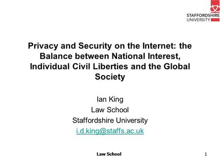 Law School Privacy and Security on the Internet: the Balance between National Interest, Individual Civil Liberties and the Global Society Ian King Law.