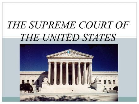 THE SUPREME COURT OF THE UNITED STATES What is the purpose of the Supreme Court? **It is the final authority on the Constitution Judicial Review!!