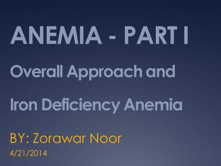 ANEMIA - PART I Overall Approach and Iron Deficiency Anemia BY: Zorawar Noor 4/21/2014.