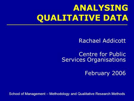 Rachael Addicott Centre for Public Services Organisations February 2006 School of Management – Methodology and Qualitative Research Methods ANALYSING QUALITATIVE.