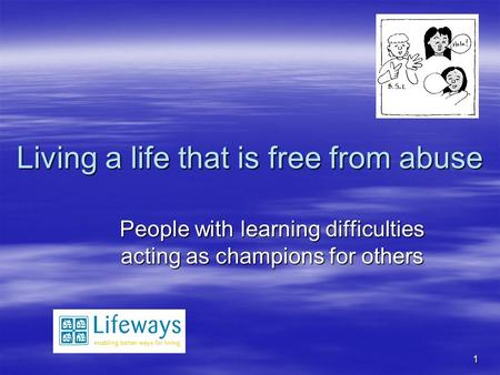 1 Living a life that is free from abuse People with learning difficulties acting as champions for others.