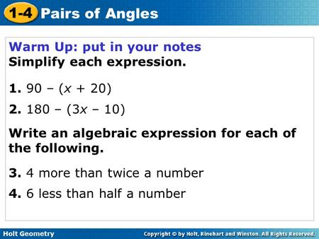 Holt Geometry 1-4 Pairs of Angles Warm Up: put in your notes Simplify each expression. 1. 90 – (x + 20) 2. 180 – (3x – 10) Write an algebraic expression.