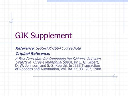 GJK Supplement Reference: SIGGRAPH2004 Course Note Original Reference: A Fast Procedure for Computing the Distance between Objects in Three-Dimensional.