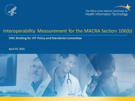 Interoperability Measurement for the MACRA Section 106(b) ONC Briefing for HIT Policy and Standards Committee April 19, 2016.