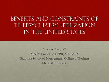Benefits and constraints of telepsychiatry utilization in the united states Bruce A. Stec, MS Alberto Coustasse, DrPH, MD, MBA Graduate School of Management,