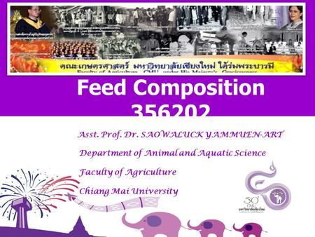 Asst. Prof. Dr. SAOWALUCK YAMMUEN-ART Department of Animal and Aquatic Science Faculty of Agriculture Chiang Mai University Feed Composition 356202.