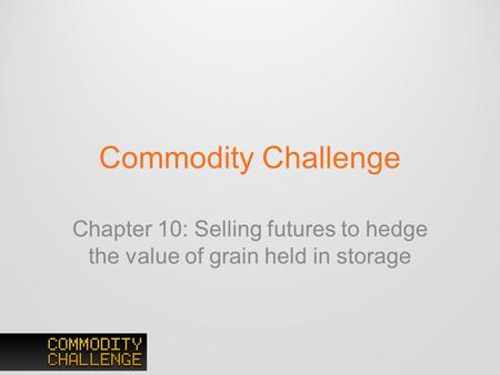 Commodity Challenge Chapter 10: Selling futures to hedge the value of grain held in storage.
