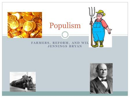 FARMERS, REFORM, AND WILLIAM JENNINGS BRYAN Populism.