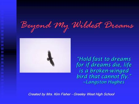 "Beyond My Wildest Dreams ""Hold fast to dreams for if dreams die, life is a broken-winged bird that cannot fly."" ~Langston Hughes Created by Mrs. Kim Fisher."