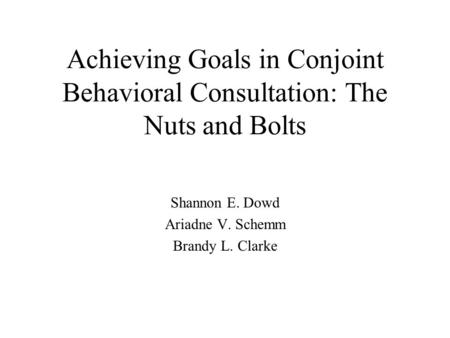 Achieving Goals in Conjoint Behavioral Consultation: The Nuts and Bolts Shannon E. Dowd Ariadne V. Schemm Brandy L. Clarke.