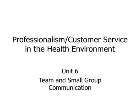 Professionalism/Customer Service in the Health Environment Unit 6 Team and Small Group Communication.