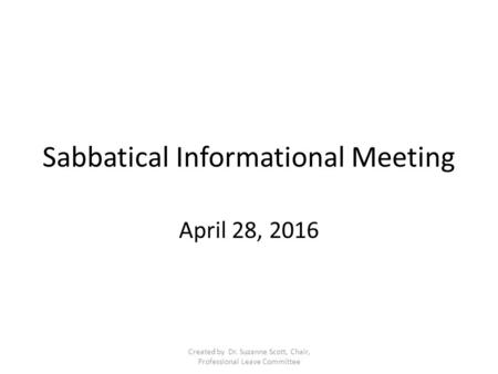 Sabbatical Informational Meeting April 28, 2016 Created by Dr. Suzanne Scott, Chair, Professional Leave Committee.