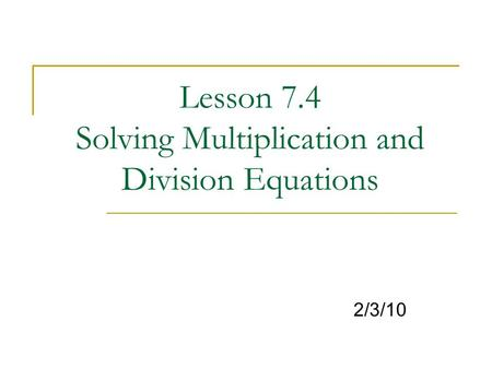 Lesson 7.4 Solving Multiplication and Division Equations 2/3/10.