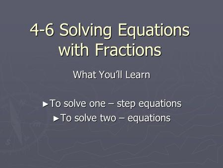 4-6 Solving Equations with Fractions What You'll Learn ► To solve one – step equations ► To solve two – equations.