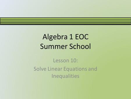 Algebra 1 EOC Summer School Lesson 10: Solve Linear Equations and Inequalities.