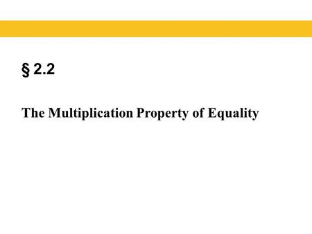 § 2.2 The Multiplication Property of Equality. Blitzer, Introductory Algebra, 5e – Slide #2 Section 2.2 Properties of Equality PropertyDefinition Addition.