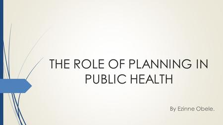 THE ROLE OF PLANNING IN PUBLIC HEALTH By Ezinne Obele.