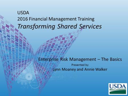 USDA 2016 Financial Management Training Transforming Shared Services Enterprise Risk Management – The Basics Presented by Lynn Moaney and Annie Walker.