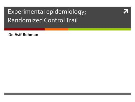 Experimental epidemiology; Randomized Control Trail Dr. Asif Rehman.