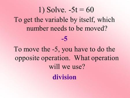 1) Solve. -5t = 60 To get the variable by itself, which number needs to be moved? -5 To move the -5, you have to do the opposite operation. What operation.