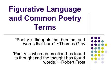 "Figurative Language and Common Poetry Terms ""Poetry is thoughts that breathe, and words that burn."" ~Thomas Gray ""Poetry is when an emotion has found its."