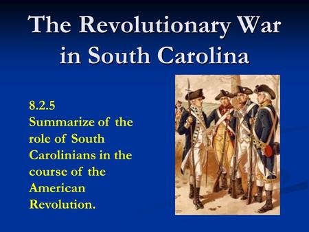 The Revolutionary War in South Carolina 8.2.5 Summarize of the role of South Carolinians in the course of the American Revolution.