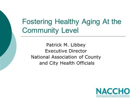 Fostering Healthy Aging At the Community Level Patrick M. Libbey Executive Director National Association of County and City Health Officials.