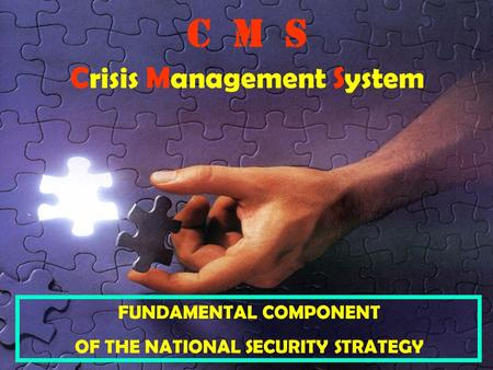 Issue 30/03/2007 C M S Crisis Management System FUNDAMENTAL COMPONENT OF THE NATIONAL SECURITY STRATEGY.
