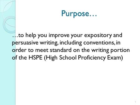 Purpose… …to help you improve your expository and persuasive writing, including conventions, in order to meet standard on the writing portion of the HSPE.