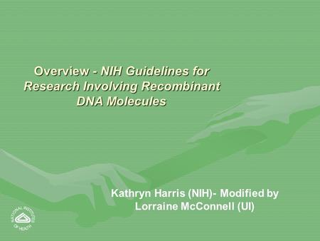 Overview - NIH Guidelines for Research Involving Recombinant DNA Molecules Kathryn Harris (NIH)- Modified by Lorraine McConnell (UI)