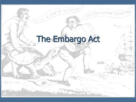 The Embargo Act. France and Britain are at still at war… But America has a policy of Neutrality… For their own gain, each side will begin to hinder American.