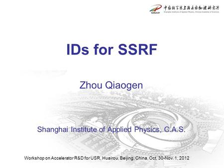 Workshop on Accelerator R&D for USR, Huairou, Beijing, China, Oct. 30-Nov. 1, 2012 Zhou Qiaogen Shanghai Institute of Applied Physics, C.A.S. IDs for SSRF.
