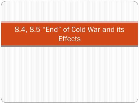 "8.4, 8.5 ""End"" of Cold War and its Effects. Vocabulary Review Communism – a form of government with no political, economic, or social freedom (choices)."