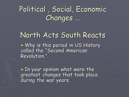 "Political, Social, Economic Changes … North Acts South Reacts ► Why is this period in US History called the ""Second American Revolution."" ► In your opinion."