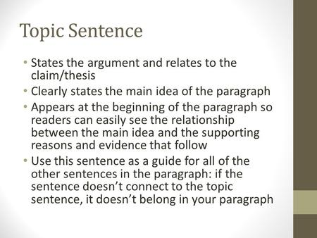 Topic Sentence States the argument and relates to the claim/thesis Clearly states the main idea of the paragraph Appears at the beginning of the paragraph.