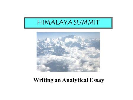 Writing an Analytical Essay HIMALAYA SUMMIT. 1. Understand Your Issue 2. Understand Your Question 3. Take a Position 4. Be Able to Support Your Position!