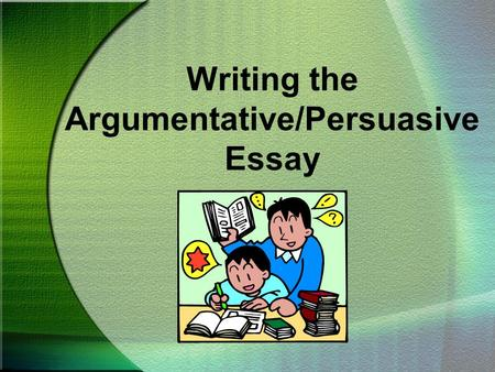Writing the Argumentative/Persuasive Essay. CHOOSING A TOPIC To begin an argumentative/persuasive essay, you must first have an opinion you want others.