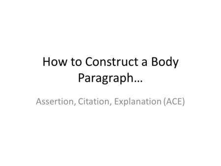 How to Construct a Body Paragraph… Assertion, Citation, Explanation (ACE)