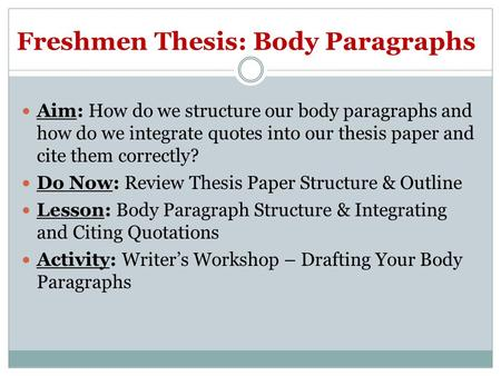 Freshmen Thesis: Body Paragraphs Aim: How do we structure our body paragraphs and how do we integrate quotes into our thesis paper and cite them correctly?