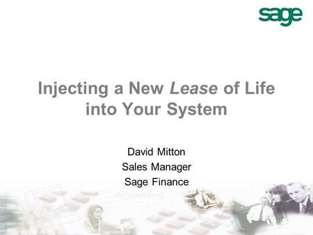 Injecting a New Lease of Life into Your System David Mitton Sales Manager Sage Finance.