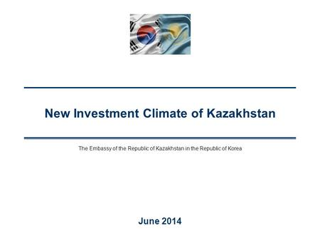 New Investment Climate of Kazakhstan June 2014 The Embassy of the Republic of Kazakhstan in the Republic of Korea.