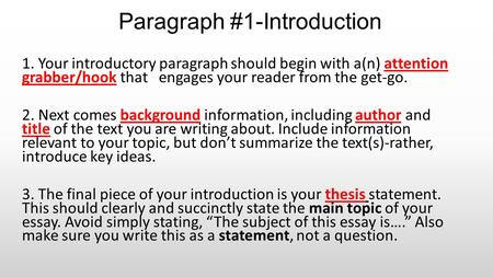 Paragraph #1-Introduction 1. Your introductory paragraph should begin with a(n) attention grabber/hook that engages your reader from the get-go. 2. Next.