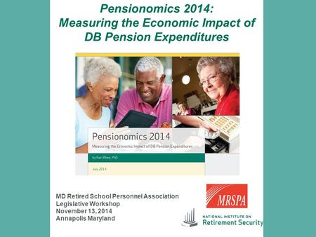 Pensionomics 2014: Measuring the Economic Impact of DB Pension Expenditures MD Retired School Personnel Association Legislative Workshop November 13, 2014.