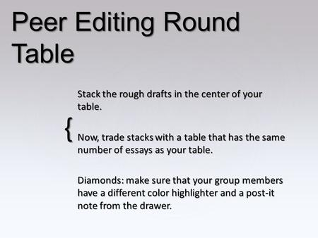 { Peer Editing Round Table Stack the rough drafts in the center of your table. Now, trade stacks with a table that has the same number of essays as your.